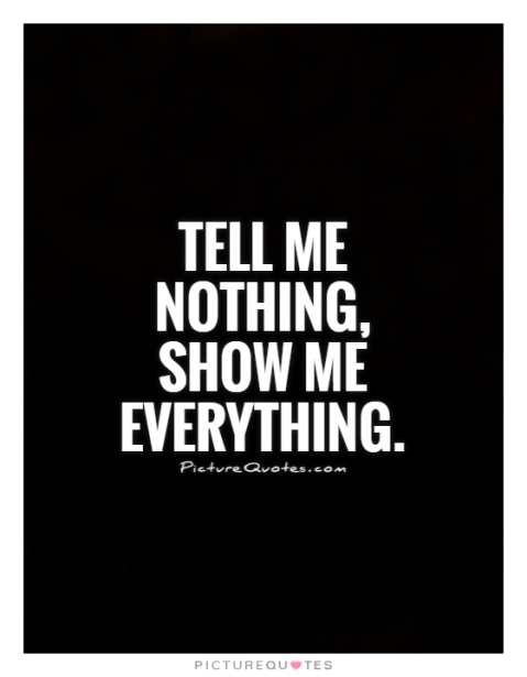 tell-me-nothing-show-me-everything-quote-1